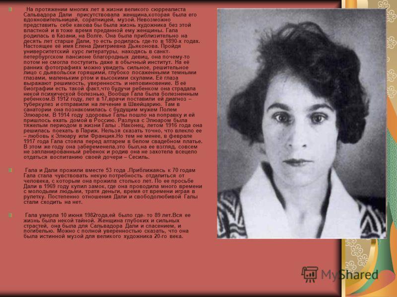 На протяжении многих лет в жизни великого сюрреалиста Сальвадора Дали присутствовала женщина,которая была его вдохновительницей, соратницей, музой. Невозможно представить себе какова бы была жизнь художника без этой властной и в тоже время преданной