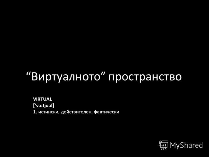Виртуалното пространство VIRTUAL ['və:tjuəl] 1. истински, действителен, фактически