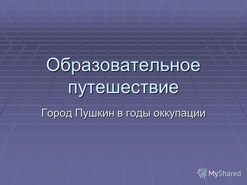Образовательное путешествие Город Пушкин в годы оккупации