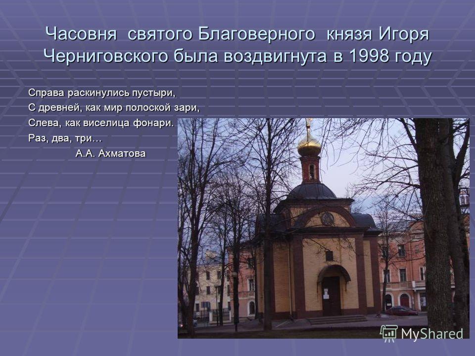 Часовня святого Благоверного князя Игоря Черниговского была воздвигнута в 1998 году Справа раскинулись пустыри, С древней, как мир полоской зари, Слева, как виселица фонари. Раз, два, три… А.А. Ахматова