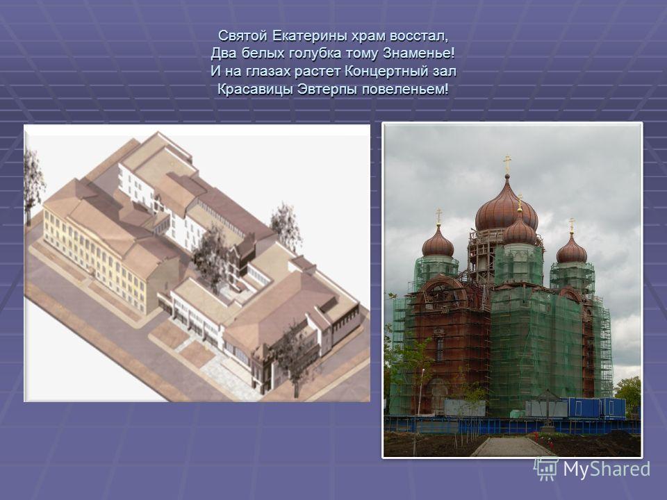 Святой Екатерины храм восстал, Два белых голубка тому Знаменье! И на глазах растет Концертный зал Красавицы Эвтерпы повеленьем!