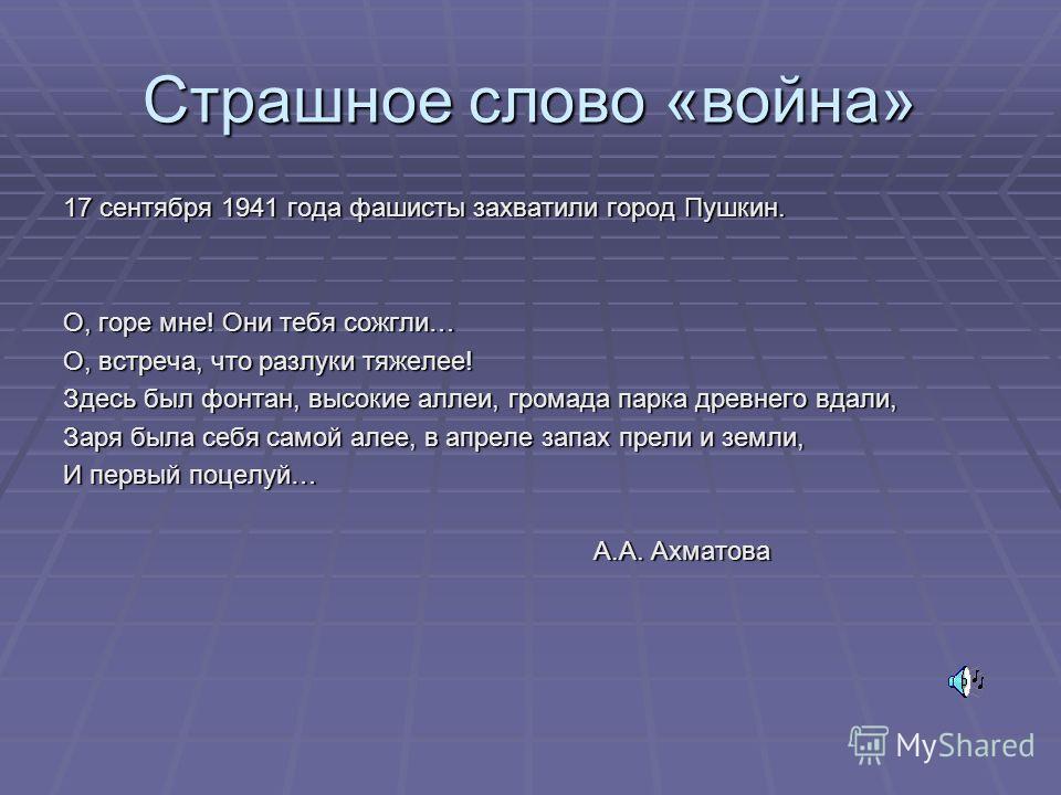 Страшное слово «война» 17 сентября 1941 года фашисты захватили город Пушкин. О, горе мне! Они тебя сожгли… О, встреча, что разлуки тяжелее! Здесь был фонтан, высокие аллеи, громада парка древнего вдали, Заря была себя самой алее, в апреле запах прели