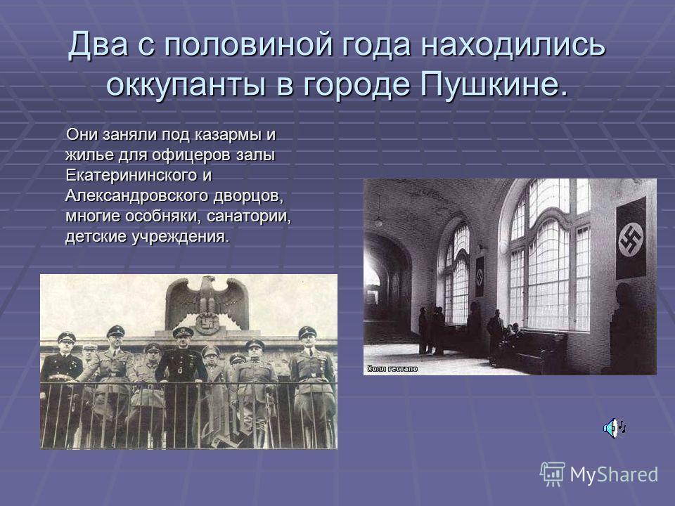 Два с половиной года находились оккупанты в городе Пушкине. Они заняли под казармы и жилье для офицеров залы Екатерининского и Александровского дворцов, многие особняки, санатории, детские учреждения. Они заняли под казармы и жилье для офицеров залы