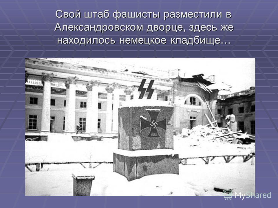 Свой штаб фашисты разместили в Александровском дворце, здесь же находилось немецкое кладбище… Свой штаб фашисты разместили в Александровском дворце, здесь же находилось немецкое кладбище…