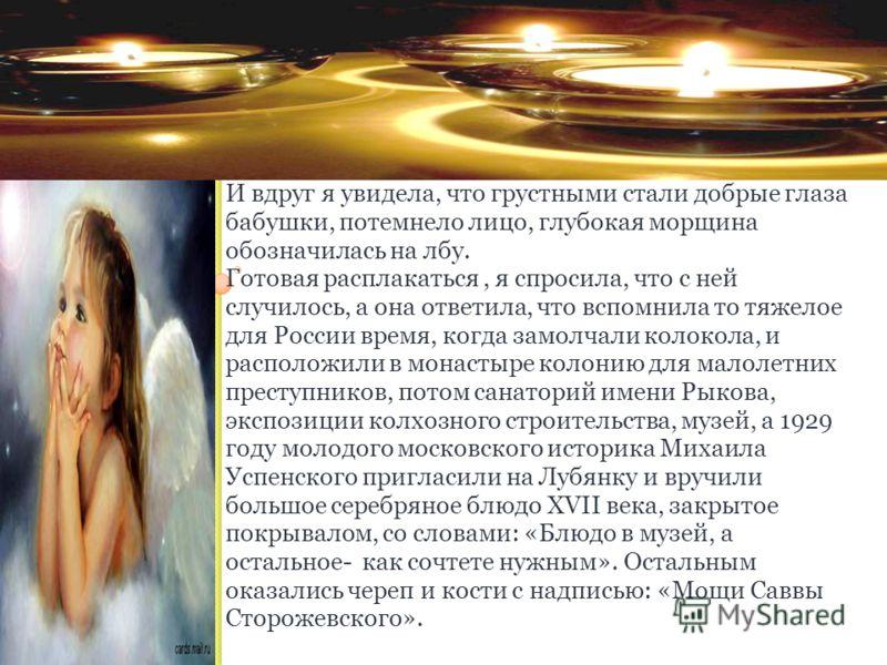 И вдруг я увидела, что грустными стали добрые глаза бабушки, потемнело лицо, глубокая морщина обозначилась на лбу. Готовая расплакаться, я спросила, что с ней случилось, а она ответила, что вспомнила то тяжелое для России время, когда замолчали колок