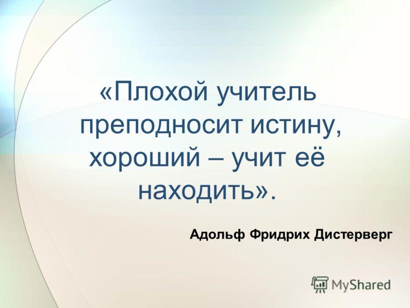 «Плохой учитель преподносит истину, хороший – учит её находить». Адольф Фридрих Дистерверг