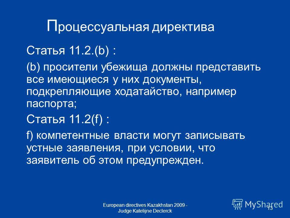 European directives Kazakhstan 2009 - Judge Katelijne Declerck 13 П роцессуальная директива Статья 11.2.(b) : (b) просители убежища должны представить все имеющиеся у них документы, подкрепляющие ходатайство, например паспорта; Статья 11.2(f) : f) ко