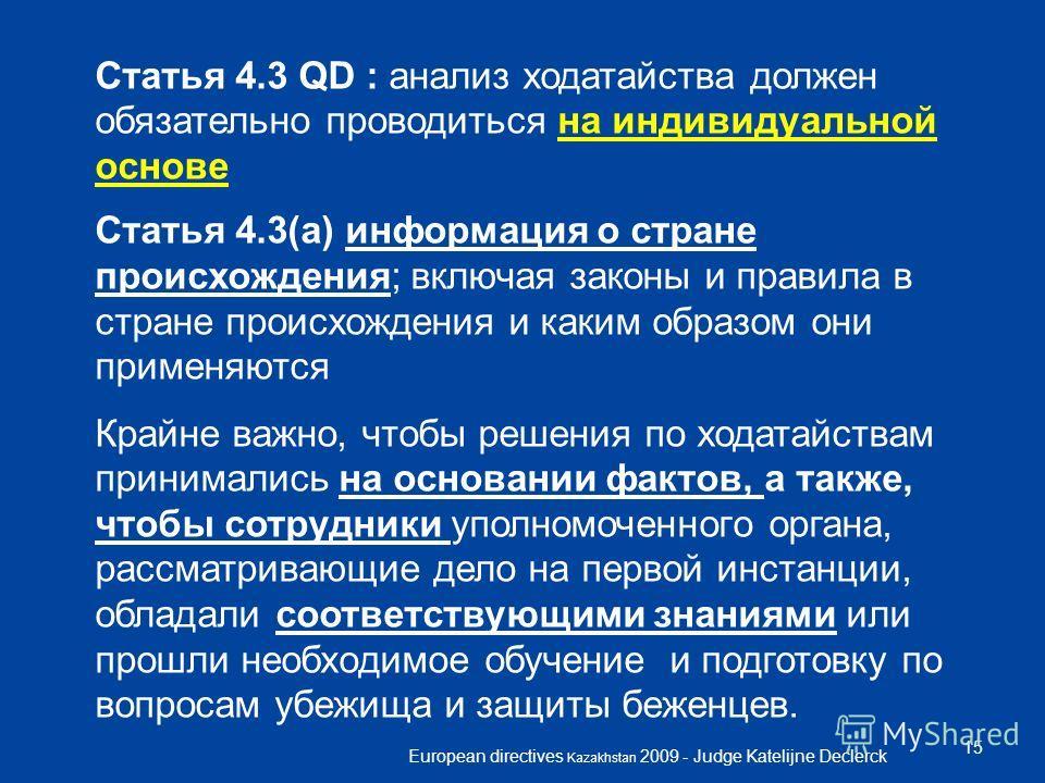 European directives Kazakhstan 2009 - Judge Katelijne Declerck 15 Статья 4.3 QD : анализ ходатайства должен обязательно проводиться на индивидуальной основе Статья 4.3(a) информация о стране происхождения; включая законы и правила в стране происхожде