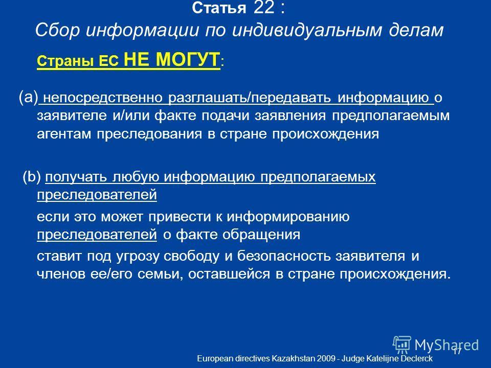 European directives Kazakhstan 2009 - Judge Katelijne Declerck 17 Статья 22 : Сбор информации по индивидуальным делам Страны ЕС НЕ МОГУТ : (a) непосредственно разглашать/передавать информацию о заявителе и/или факте подачи заявления предполагаемым аг