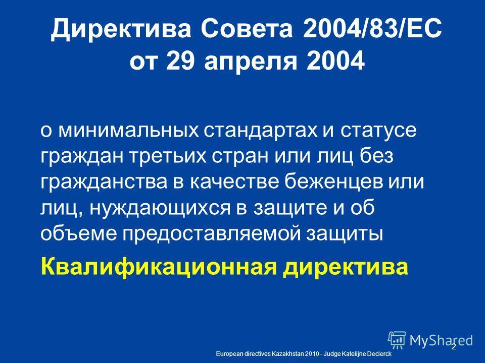 European directives Kazakhstan 2010 - Judge Katelijne Declerck 2 Директива Совета 2004/83/EC oт 29 апреля 2004 о минимальных стандартах и статусе граждан третьих стран или лиц без гражданства в качестве беженцев или лиц, нуждающихся в защите и об объ