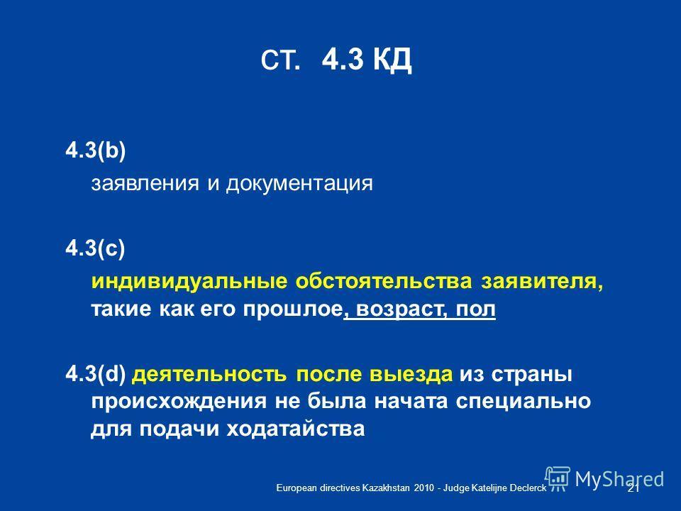European directives Kazakhstan 2010 - Judge Katelijne Declerck 21 ст. 4.3 КД 4.3(b) заявления и документация 4.3(c) индивидуальные обстоятельства заявителя, такие как его прошлое, возраст, пол 4.3(d) деятельность после выезда из страны происхождения
