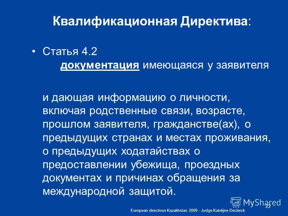 European directives Kazakhstan 2009 - Judge Katelijne Declerck 22 Квалификационная Директива: Статья 4.2 документация имеющаяся у заявителя и дающая информацию о личности, включая родственные связи, возрасте, прошлом заявителя, гражданстве(ах), о пре