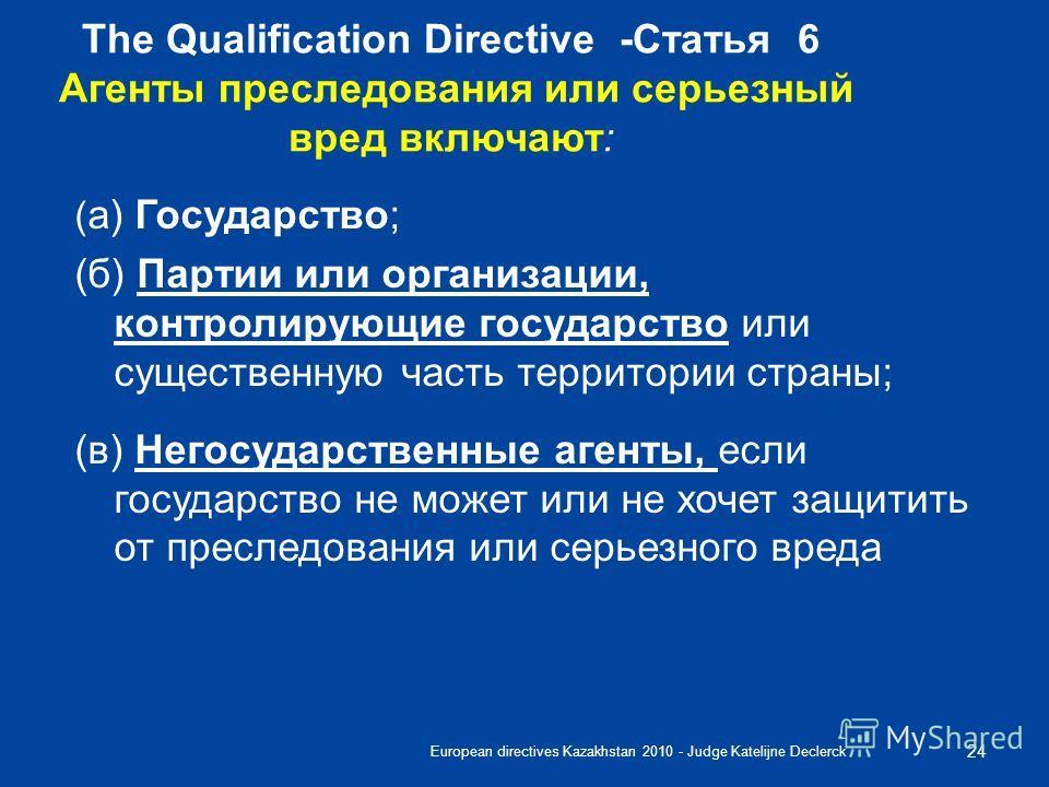 European directives Kazakhstan 2010 - Judge Katelijne Declerck 24 The Qualification Directive -Статья 6 Aгенты преследования или серьезный вред включают: ( a) Государство; (б) Партии или организации, контролирующие государство или существенную часть