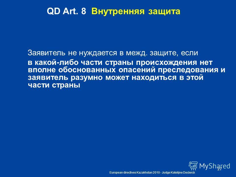 European directives Kazakhstan 2010 - Judge Katelijne Declerck 27 QD Art. 8 Внутренняя защита Заявитель не нуждается в межд. защите, если в какой-либо части страны происхождения нет вполне обоснованных опасений преследования и заявитель разумно может
