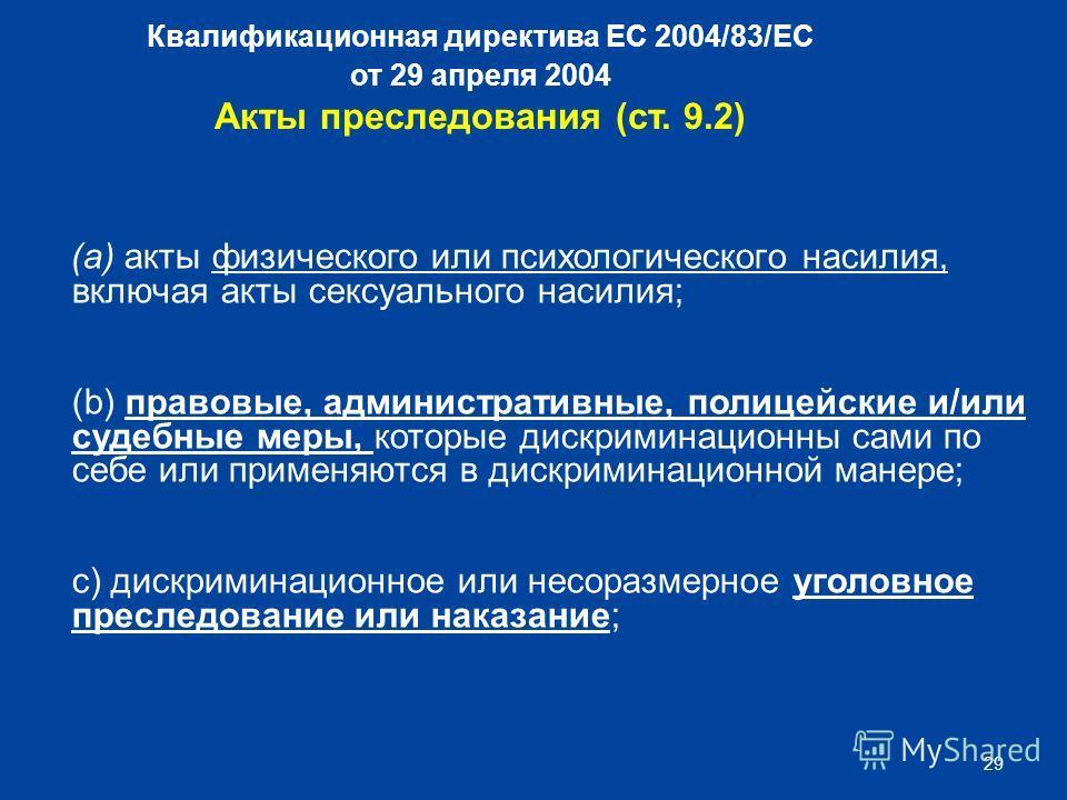 29 Квалификационная директива ЕС 2004/83/EC от 29 апреля 2004 Акты преследования (ст. 9.2) (a) акты физического или психологического насилия, включая акты сексуального насилия; (b) правовые, административные, полицейские и/или судебные меры, которые