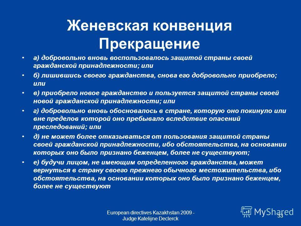 European directives Kazakhstan 2009 - Judge Katelijne Declerck 33 Женевская конвенция Прекращение а) добровольно вновь воспользовалось защитой страны своей гражданской принадлежности; или б) лишившись своего гражданства, снова его добровольно приобре