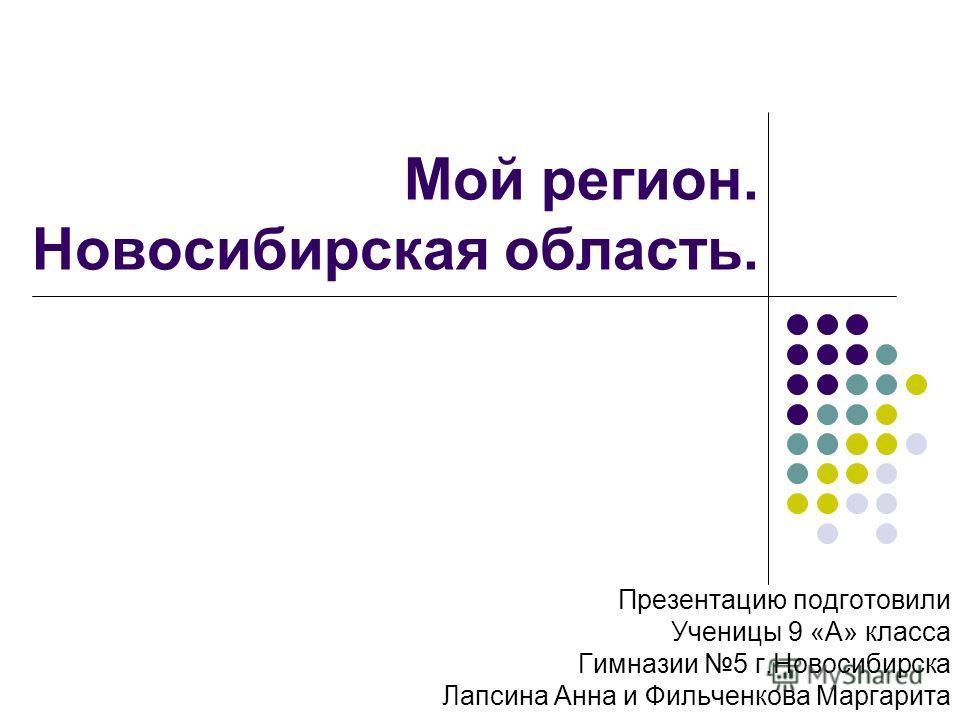 Мой регион. Новосибирская область. Презентацию подготовили Ученицы 9 «А» класса Гимназии 5 г.Новосибирска Лапсина Анна и Фильченкова Маргарита