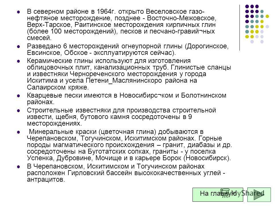 В северном районе в 1964г. открыто Веселовское газо- нефтяное месторождение, позднее - Восточно-Межовское, Верх-Тарское, Раитинское месторождения кирпичных глин (более 100 месторождений), песков и песчано-гравий¬ных смесей. Разведано 6 месторождений
