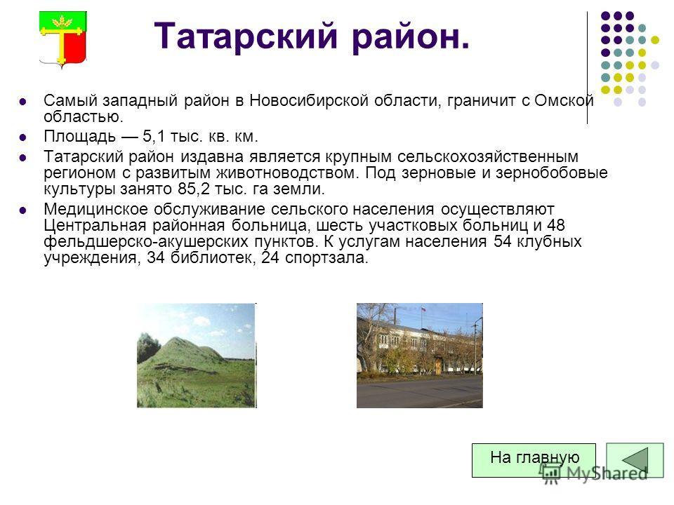 Татарский район. Самый западный район в Новосибирской области, граничит с Омской областью. Площадь 5,1 тыс. кв. км. Татарский район издавна является крупным сельскохозяйственным регионом с развитым животноводством. Под зерновые и зернобобовые культур