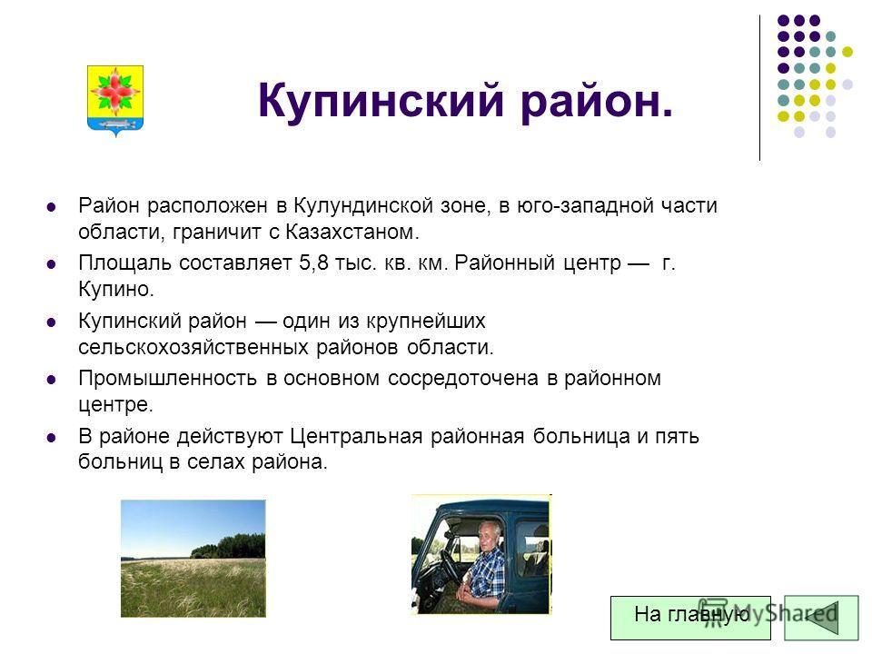 Купинский район. Район расположен в Кулундинской зоне, в юго-западной части области, граничит с Казахстаном. Площаль составляет 5,8 тыс. кв. км. Районный центр г. Купино. Купинский район один из крупнейших сельскохозяйственных районов области. Промыш