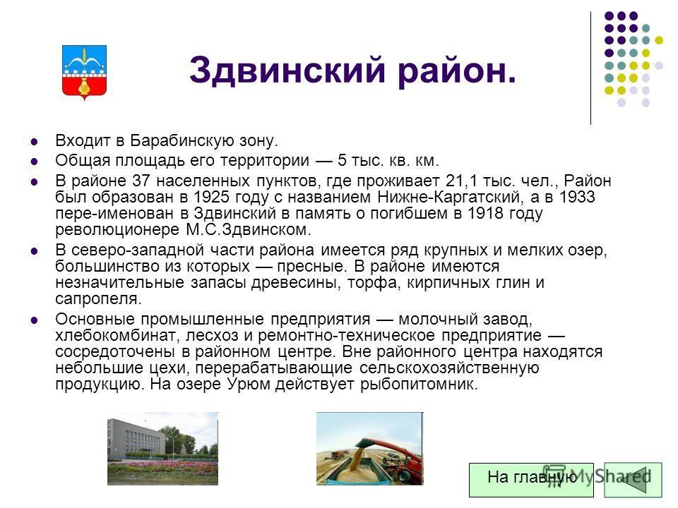 Здвинский район. Входит в Барабинскую зону. Общая площадь его территории 5 тыс. кв. км. В районе 37 населенных пунктов, где проживает 21,1 тыс. чел., Район был образован в 1925 году с названием Нижне-Каргатский, а в 1933 пере-именован в Здвинский в п