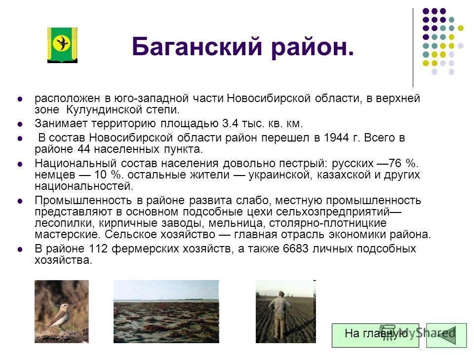 Баганский район. расположен в юго-западной части Новосибирской области, в верхней зоне Кулундинской степи. Занимает территорию площадью 3.4 тыс. кв. км. В состав Новосибирской области район перешел в 1944 г. Всего в районе 44 населенных пункта. Нацио
