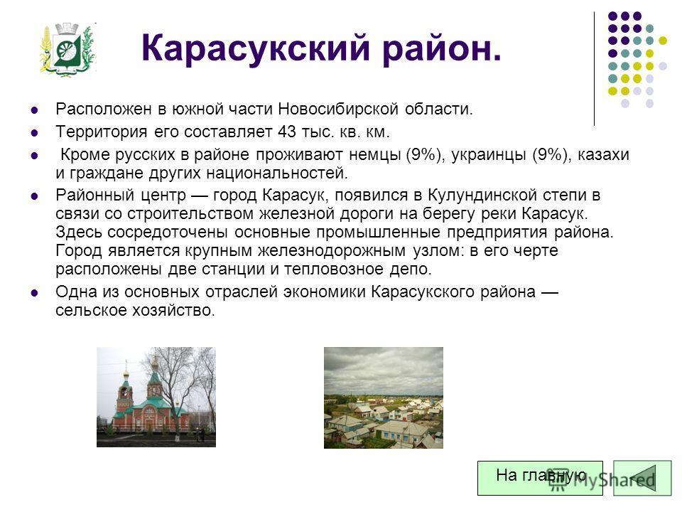 Карасукский район. Расположен в южной части Новосибирской области. Территория его составляет 43 тыс. кв. км. Кроме русских в районе проживают немцы (9%), украинцы (9%), казахи и граждане других национальностей. Районный центр город Карасук, появился