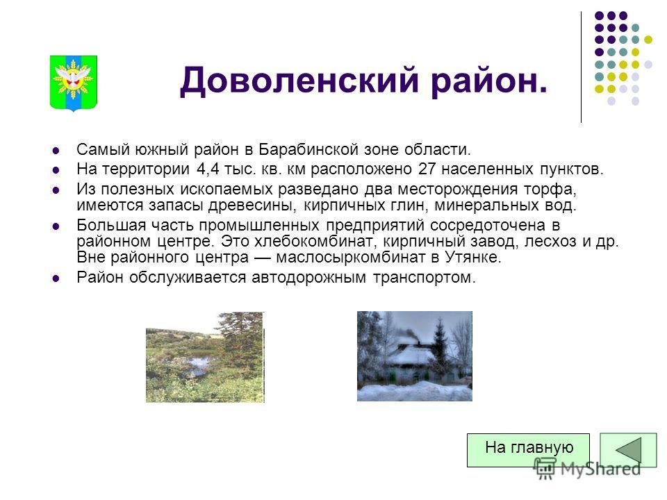 Доволенский район. Самый южный район в Барабинской зоне области. На территории 4,4 тыс. кв. км расположено 27 населенных пунктов. Из полезных ископаемых разведано два месторождения торфа, имеются запасы древесины, кирпичных глин, минеральных вод. Бол
