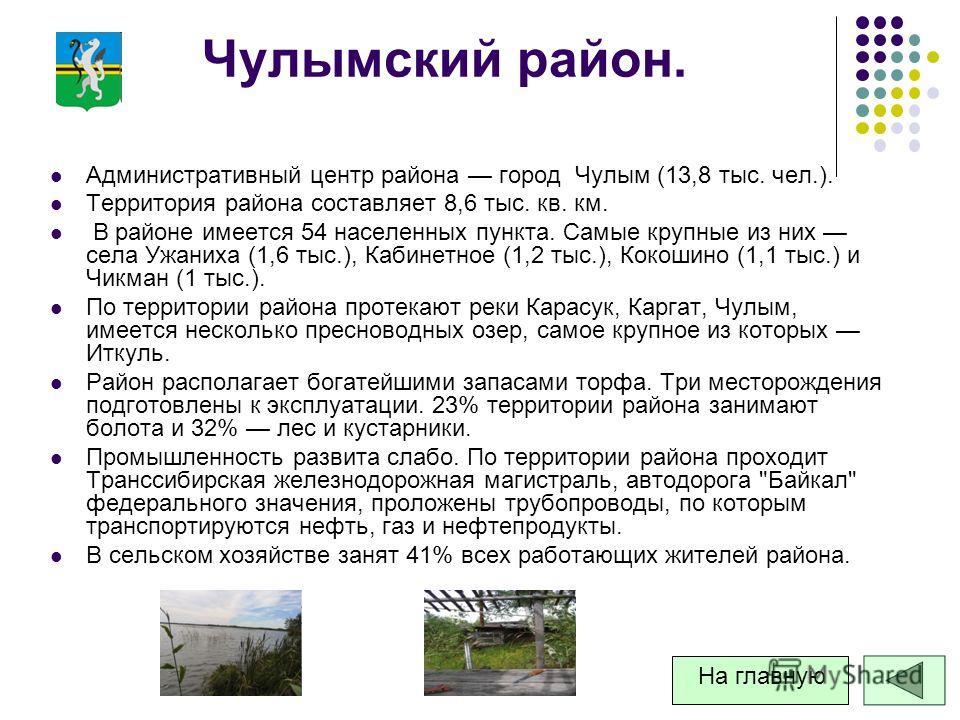 Чулымский район. Административный центр района город Чулым (13,8 тыс. чел.). Территория района составляет 8,6 тыс. кв. км. В районе имеется 54 населенных пункта. Самые крупные из них села Ужаниха (1,6 тыс.), Кабинетное (1,2 тыс.), Кокошино (1,1 тыс.)