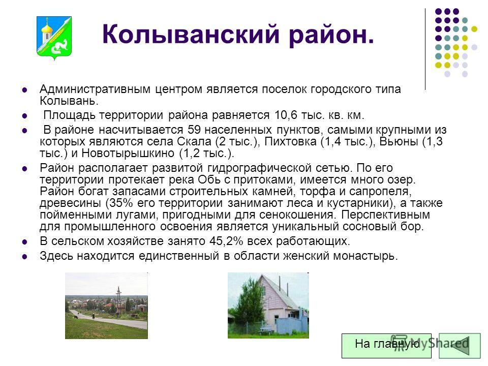 Колыванский район. Административным центром является поселок городского типа Колывань. Площадь территории района равняется 10,6 тыс. кв. км. В районе насчитывается 59 населенных пунктов, самыми крупными из которых являются села Скала (2 тыс.), Пихтов
