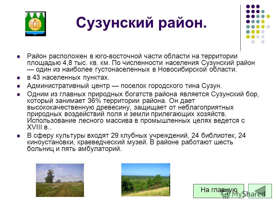 Сузунский район. Район расположен в юго-восточной части области на территории площадью 4,8 тыс. кв. км. По численности населения Сузунский район один из наиболее густонаселенных в Новосибирской области. в 43 населенных пунктах. Административный центр