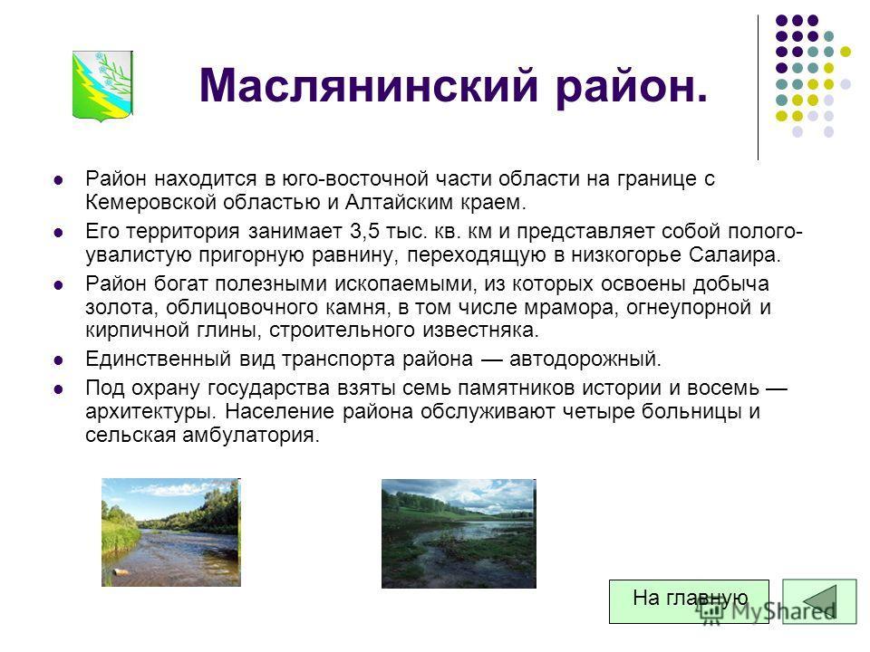 Маслянинский район. Район находится в юго-восточной части области на границе с Кемеровской областью и Алтайским краем. Его территория занимает 3,5 тыс. кв. км и представляет собой полого- увалистую пригорную равнину, переходящую в низкогорье Салаира.