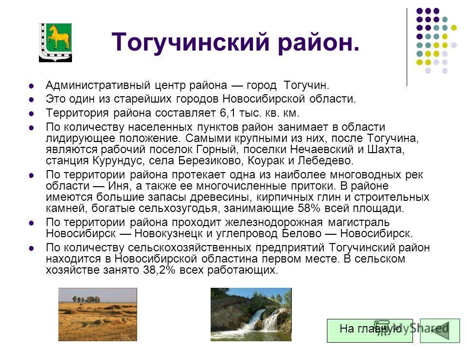 Тогучинский район. Административный центр района город Тогучин. Это один из старейших городов Новосибирской области. Территория района составляет 6,1 тыс. кв. км. По количеству населенных пунктов район занимает в области лидирующее положение. Самыми