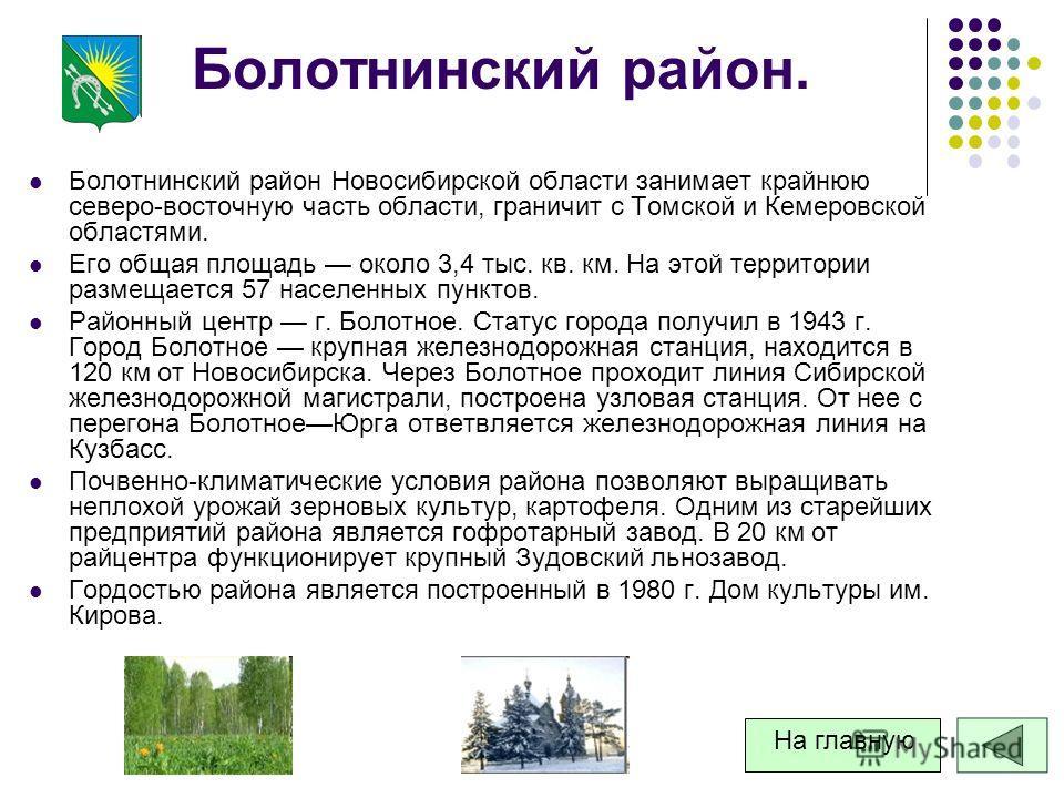 Болотнинский район. Болотнинский район Новосибирской области занимает крайнюю северо-восточную часть области, граничит с Томской и Кемеровской областями. Его общая площадь около 3,4 тыс. кв. км. На этой территории размещается 57 населенных пунктов. Р