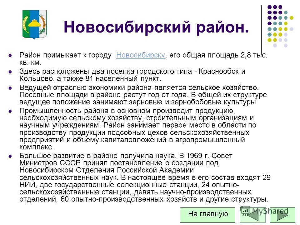 Новосибирский район. Район примыкает к городу Новосибирску, его общая площадь 2,8 тыс. кв. км.Новосибирску Здесь расположены два поселка городского типа - Краснообск и Кольцово, а также 81 населенный пункт. Ведущей отраслью экономики района является