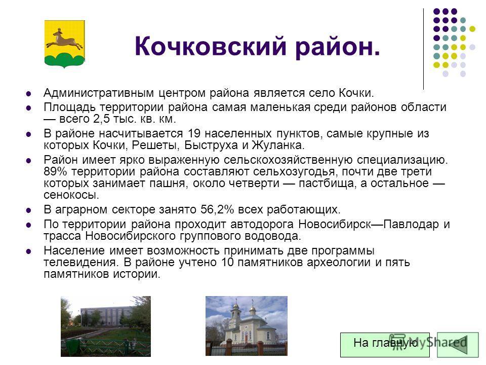 Кочковский район. Административным центром района является село Кочки. Площадь территории района самая маленькая среди районов области всего 2,5 тыс. кв. км. В районе насчитывается 19 населенных пунктов, самые крупные из которых Кочки, Решеты, Быстру