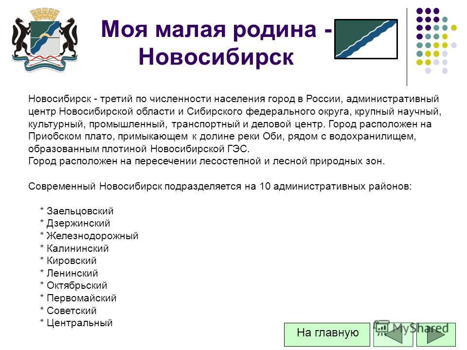 Моя малая родина - Новосибирск Новосибирск - третий по численности населения город в России, административный центр Новосибирской области и Сибирского федерального округа, крупный научный, культурный, промышленный, транспортный и деловой центр. Город