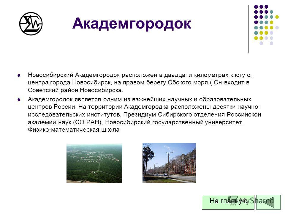 Академгородок Новосибирский Академгородок расположен в двадцати километрах к югу от центра города Новосибирск, на правом берегу Обского моря ( Он входит в Советский район Новосибирска. Академгородок является одним из важнейших научных и образовательн