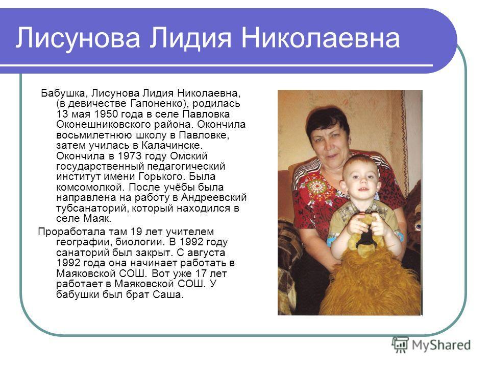 Лисунова Лидия Николаевна Бабушка, Лисунова Лидия Николаевна, (в девичестве Гапоненко), родилась 13 мая 1950 года в селе Павловка Оконешниковского района. Окончила восьмилетнюю школу в Павловке, затем училась в Калачинске. Окончила в 1973 году Омский