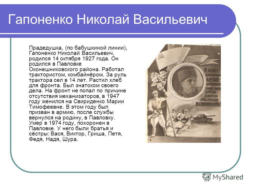 Гапоненко Николай Васильевич Прадедушка, (по бабушкиной линии), Гапоненко Николай Васильевич, родился 14 октября 1927 года. Он родился в Павловке Оконешниковского района. Работал трактористом, комбайнёром. За руль трактора сел в 14 лет. Растил хлеб д
