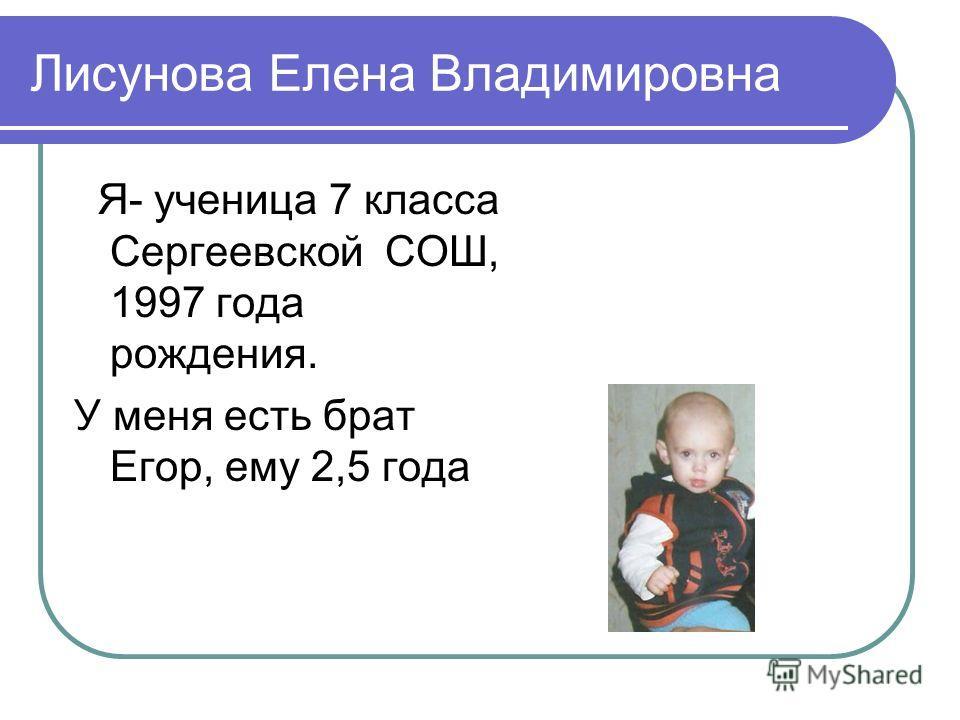 Лисунова Елена Владимировна Я- ученица 7 класса Сергеевской СОШ, 1997 года рождения. У меня есть брат Егор, ему 2,5 года