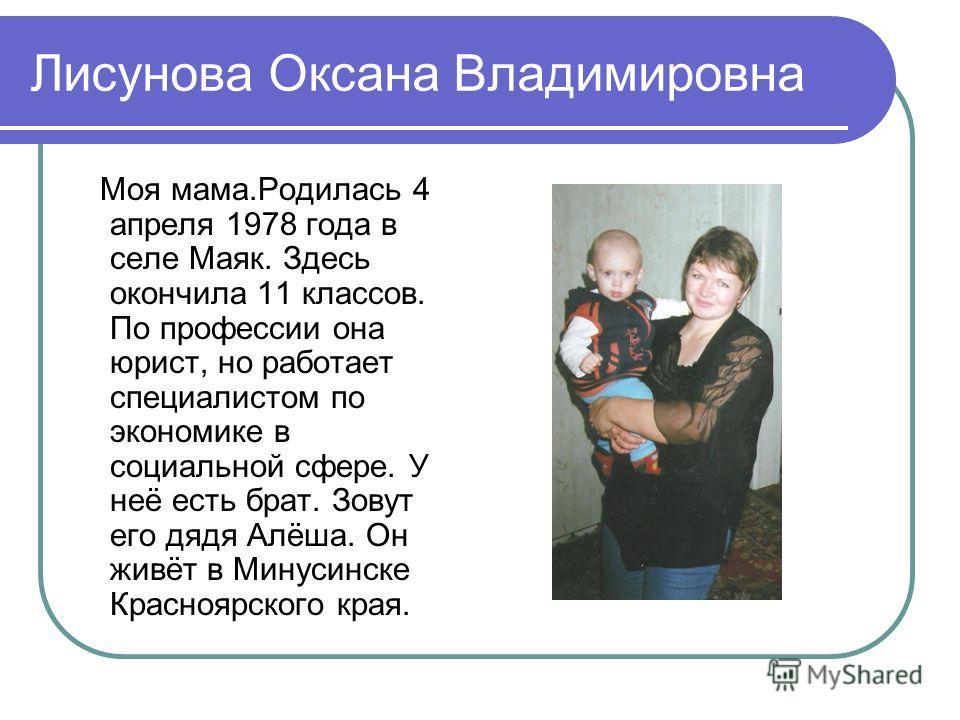 Лисунова Оксана Владимировна Моя мама.Родилась 4 апреля 1978 года в селе Маяк. Здесь окончила 11 классов. По профессии она юрист, но работает специалистом по экономике в социальной сфере. У неё есть брат. Зовут его дядя Алёша. Он живёт в Минусинске К