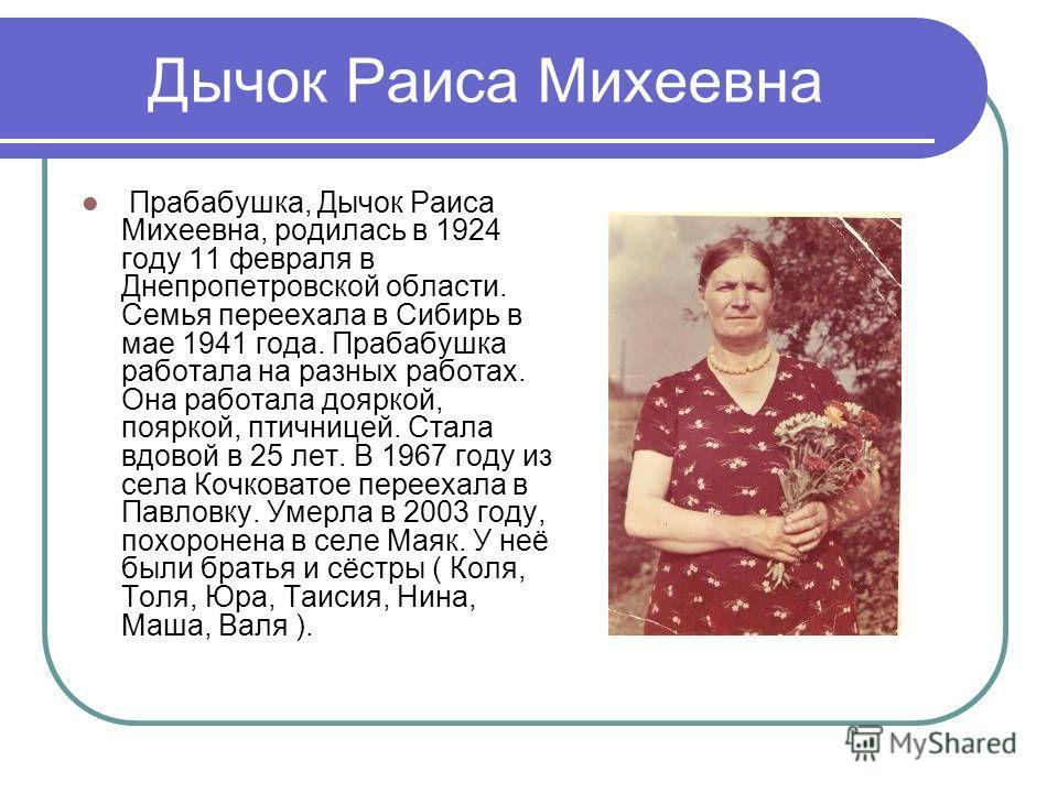 Дычок Раиса Михеевна Прабабушка, Дычок Раиса Михеевна, родилась в 1924 году 11 февраля в Днепропетровской области. Семья переехала в Сибирь в мае 1941 года. Прабабушка работала на разных работах. Она работала дояркой, пояркой, птичницей. Стала вдовой