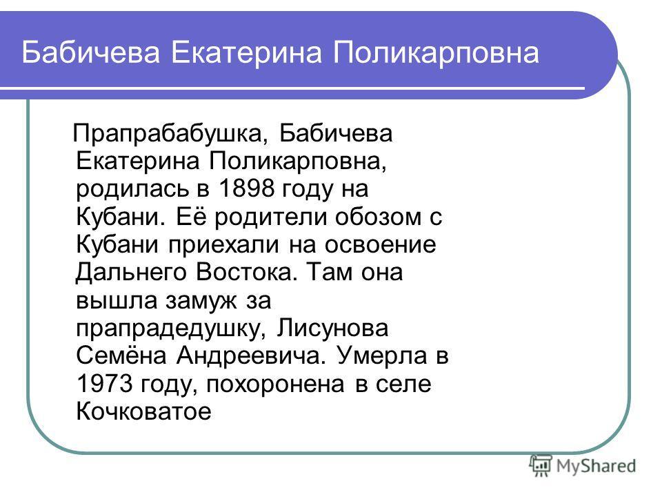 Бабичева Екатерина Поликарповна Прапрабабушка, Бабичева Екатерина Поликарповна, родилась в 1898 году на Кубани. Её родители обозом с Кубани приехали на освоение Дальнего Востока. Там она вышла замуж за прапрадедушку, Лисунова Семёна Андреевича. Умерл