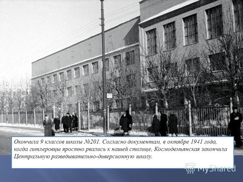 Окончила 9 классов школы 201. Согласно документам, в октябре 1941 года, когда гитлеровцы яростно рвались к нашей столице, Космодемьянская закончила Центральную разведывательно-диверсионную школу.