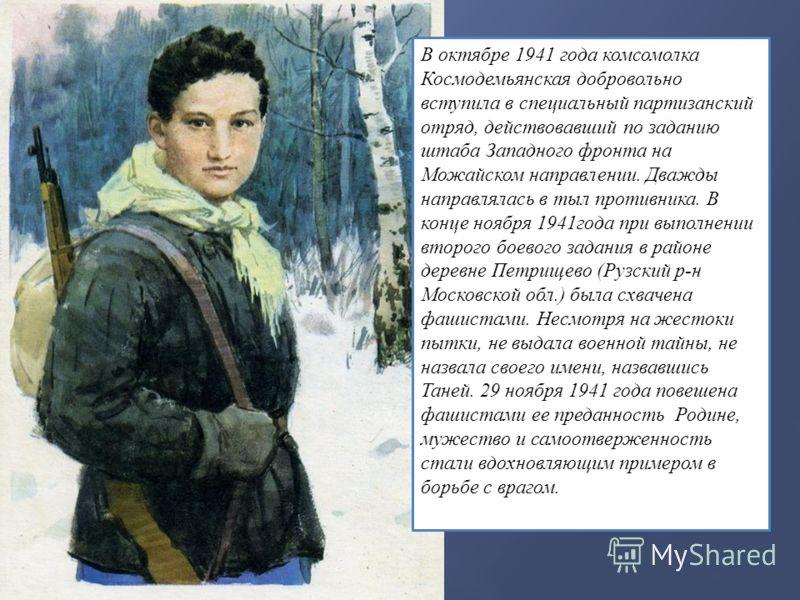 В октябре 1941 года комсомолка Космодемьянская добровольно вступила в специальный партизанский отряд, действовавший по заданию штаба Западного фронта на Можайском направлении. Дважды направлялась в тыл противника. В конце ноября 1941года при выполнен