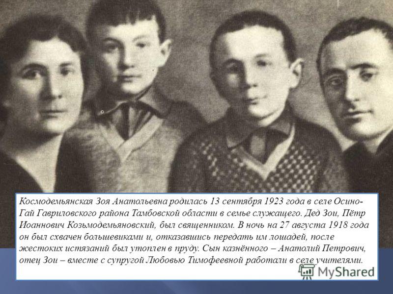 Космодемьянская Зоя Анатольевна родилась 13 сентября 1923 года в селе Осино- Гай Гавриловского района Тамбовской области в семье служащего. Дед Зои, Пётр Иоаннович Козьмодемьяновский, был священником. В ночь на 27 августа 1918 года он был схвачен бол