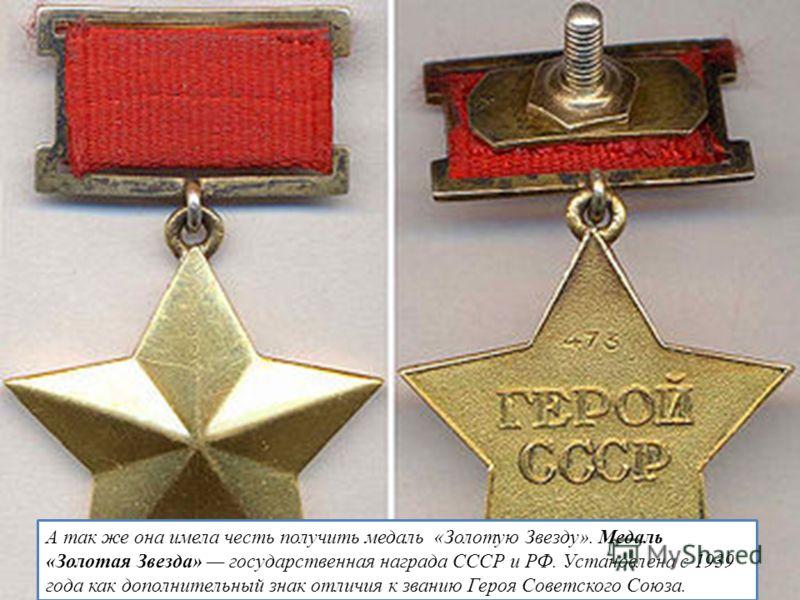 А так же она имела честь получить медаль «Золотую Звезду». Медаль «Золотая Звезда» государственная награда СССР и РФ. Установлена с 1939 года как дополнительный знак отличия к званию Героя Советского Союза.