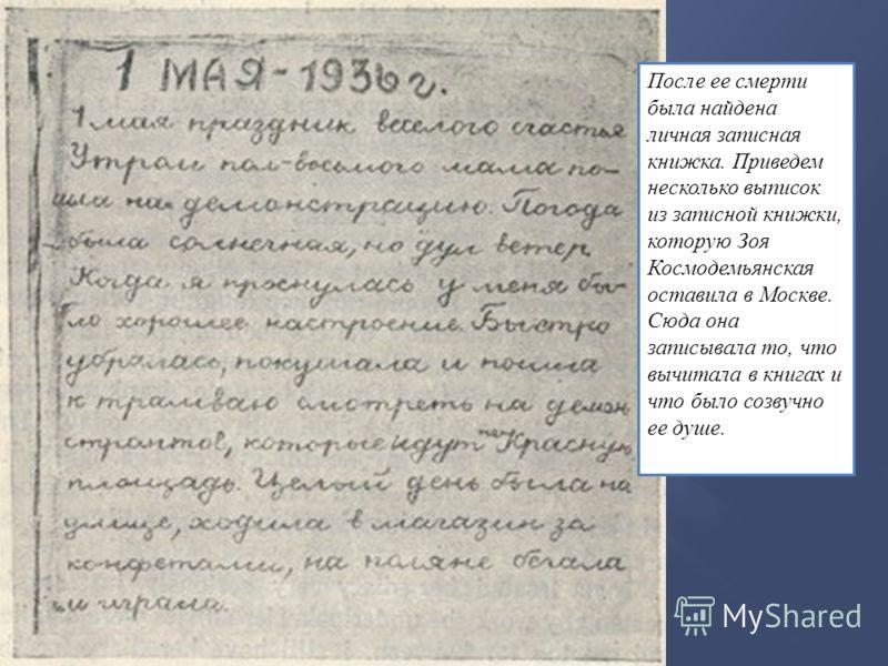 После ее смерти была найдена личная записная книжка. Приведем несколько выписок из записной книжки, которую Зоя Космодемьянская оставила в Москве. Сюда она записывала то, что вычитала в книгах и что было созвучно ее душе.
