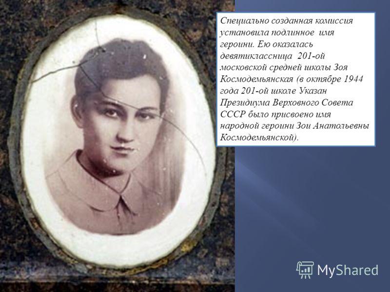 Специально созданная комиссия установила подлинное имя героини. Ею оказалась девятиклассница 201-ой московской средней школы Зоя Космодемьянская (в октябре 1944 года 201-ой школе Указан Президиума Верховного Совета СССР было присвоено имя народной ге